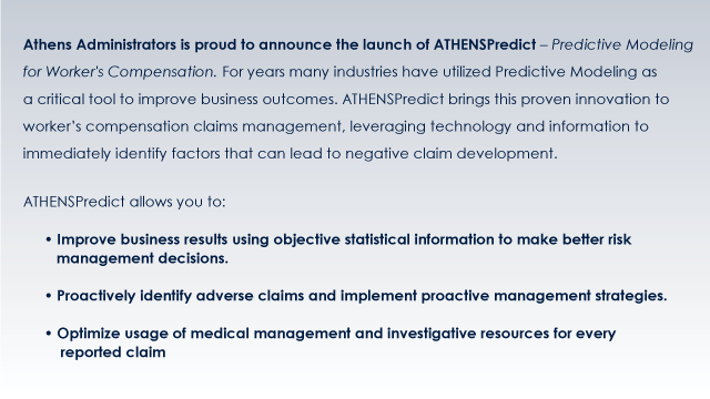 Athens Administrators is proud to announce the launch of ATHENSPredict – Predictive Modeling for Worker's Compensation. For years many industries have utilized Predictive Modeling as a critical tool to improve business outcomes. ATHENSPredict brings this proven innovation to worker's compensation claims management, leveraging technology and information to immediately identify factors that can lead to negative claim development. ATHENSPredict allows you to: • Improve business results using objective statistical information to make better risk management decisions. • Proactively identify adverse claims and implement proactive management strategies. • Optimize usage of medical management and investigative resources for every reported claim